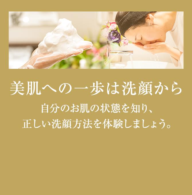 美肌の一歩は洗顔から 自分のお肌の状態を知り、正しい洗顔方法を体験しませんか。